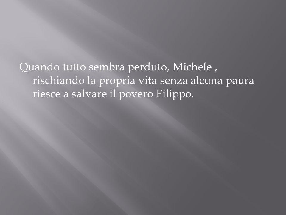 Quando tutto sembra perduto, Michele , rischiando la propria vita senza alcuna paura riesce a salvare il povero Filippo.