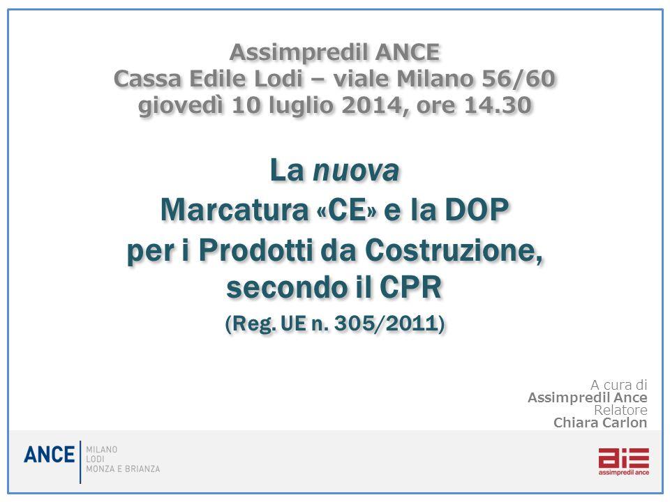 Assimpredil ANCE Cassa Edile Lodi – viale Milano 56/60 giovedì 10 luglio 2014, ore 14.30 La nuova Marcatura «CE» e la DOP per i Prodotti da Costruzione, secondo il CPR (Reg. UE n. 305/2011)