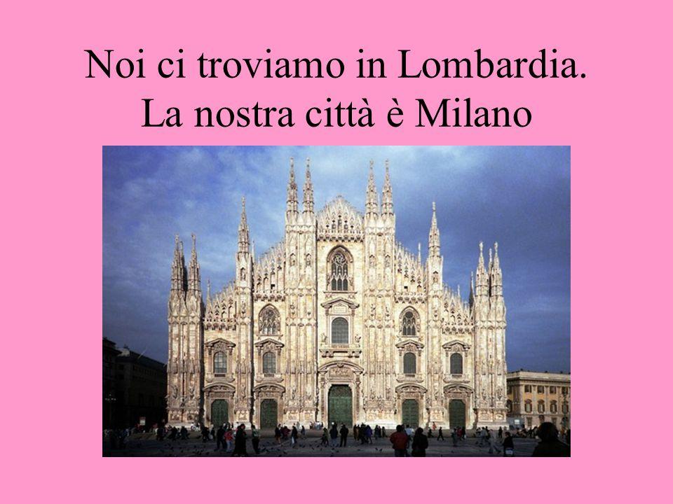 Noi ci troviamo in Lombardia. La nostra città è Milano