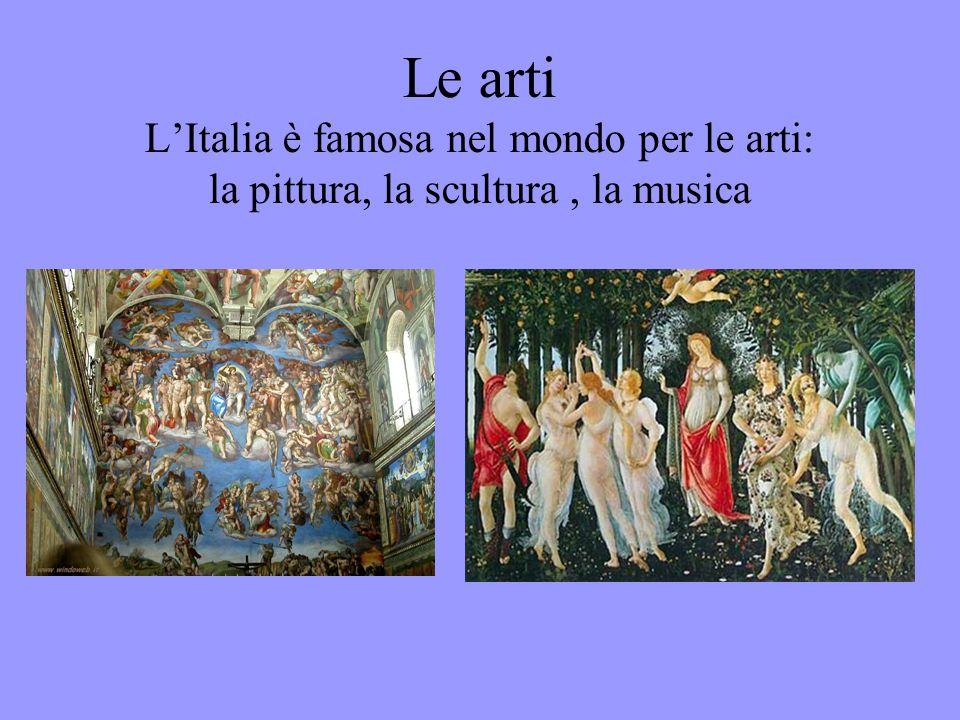 Le arti L'Italia è famosa nel mondo per le arti: la pittura, la scultura , la musica