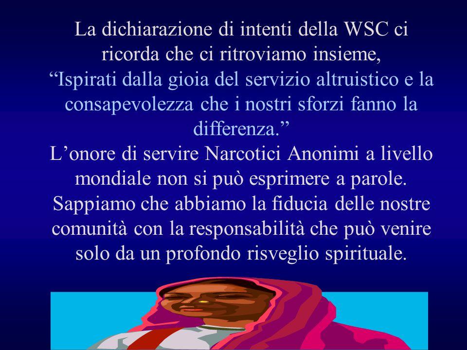 La dichiarazione di intenti della WSC ci ricorda che ci ritroviamo insieme, Ispirati dalla gioia del servizio altruistico e la consapevolezza che i nostri sforzi fanno la differenza. L'onore di servire Narcotici Anonimi a livello mondiale non si può esprimere a parole.