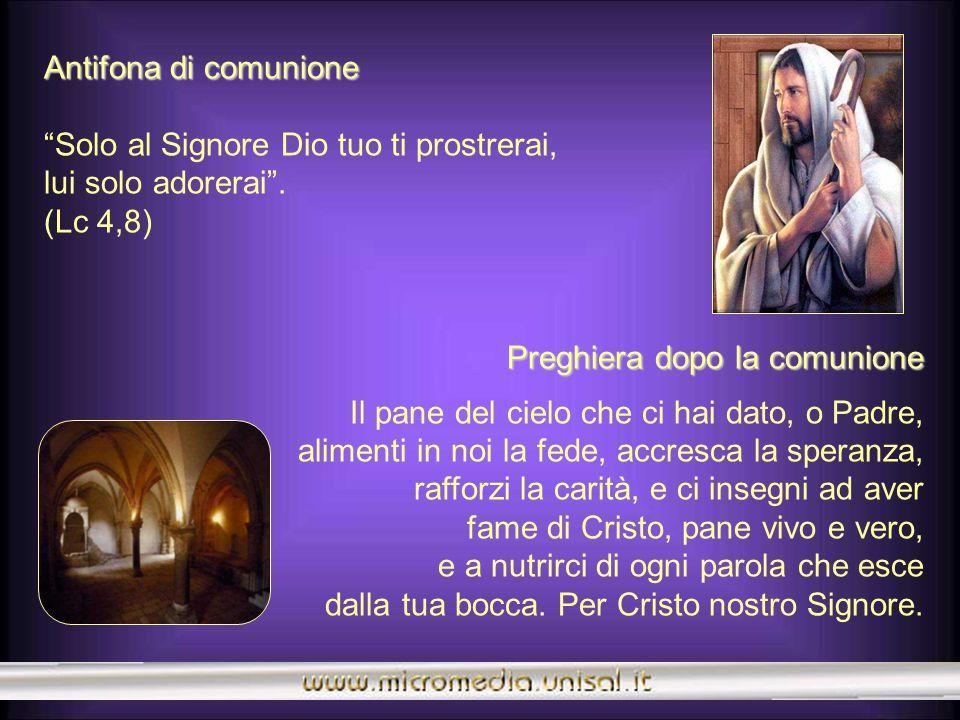 Antifona di comunione Solo al Signore Dio tuo ti prostrerai, lui solo adorerai . (Lc 4,8) Preghiera dopo la comunione.