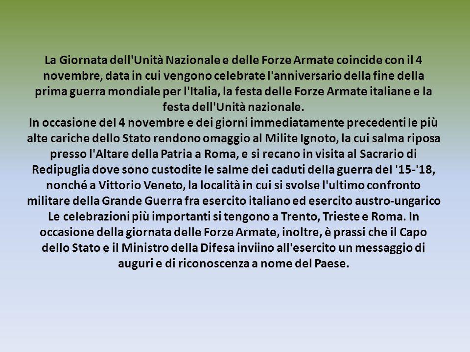 La Giornata dell Unità Nazionale e delle Forze Armate coincide con il 4 novembre, data in cui vengono celebrate l anniversario della fine della prima guerra mondiale per l Italia, la festa delle Forze Armate italiane e la festa dell Unità nazionale.