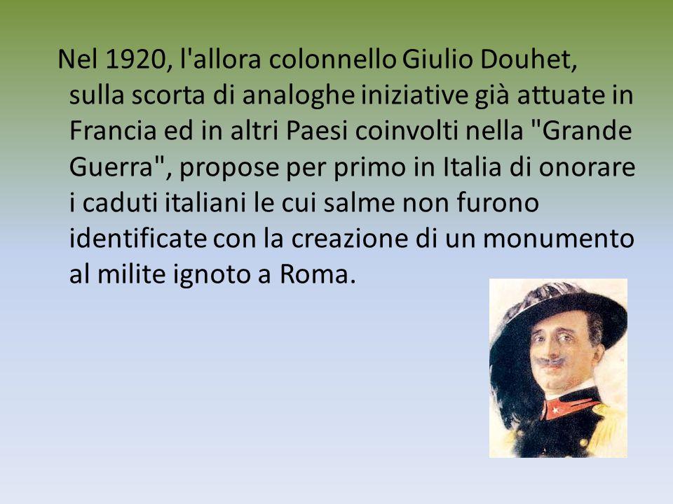 Nel 1920, l allora colonnello Giulio Douhet, sulla scorta di analoghe iniziative già attuate in Francia ed in altri Paesi coinvolti nella Grande Guerra , propose per primo in Italia di onorare i caduti italiani le cui salme non furono identificate con la creazione di un monumento al milite ignoto a Roma.