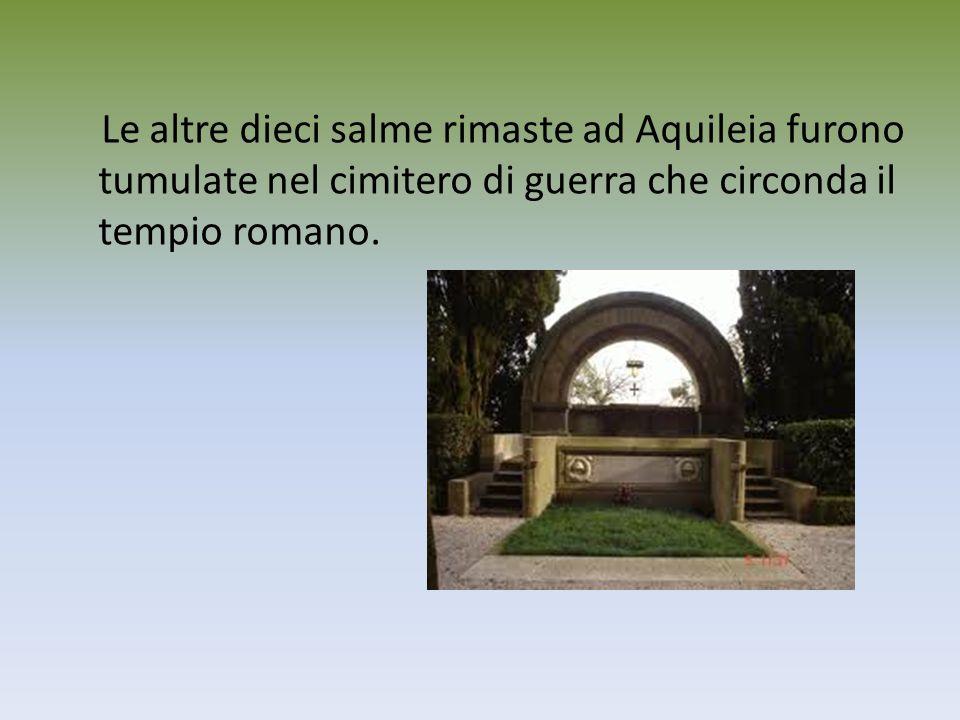 Le altre dieci salme rimaste ad Aquileia furono tumulate nel cimitero di guerra che circonda il tempio romano.