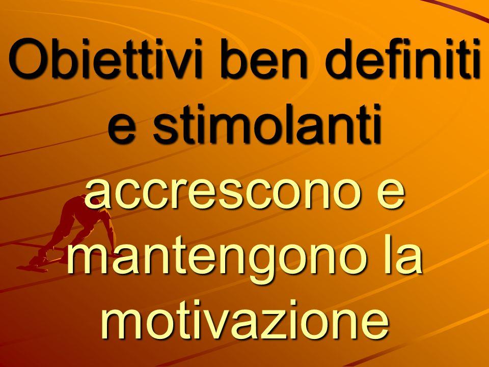 Obiettivi ben definiti e stimolanti accrescono e mantengono la motivazione