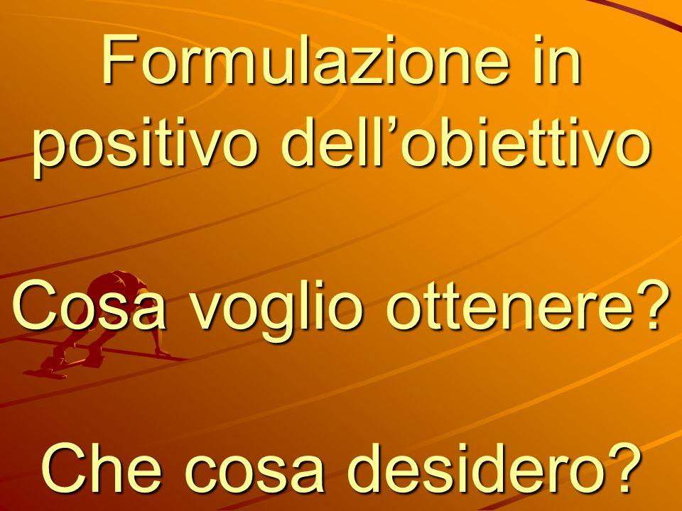 Formulazione in positivo dell'obiettivo Cosa voglio ottenere
