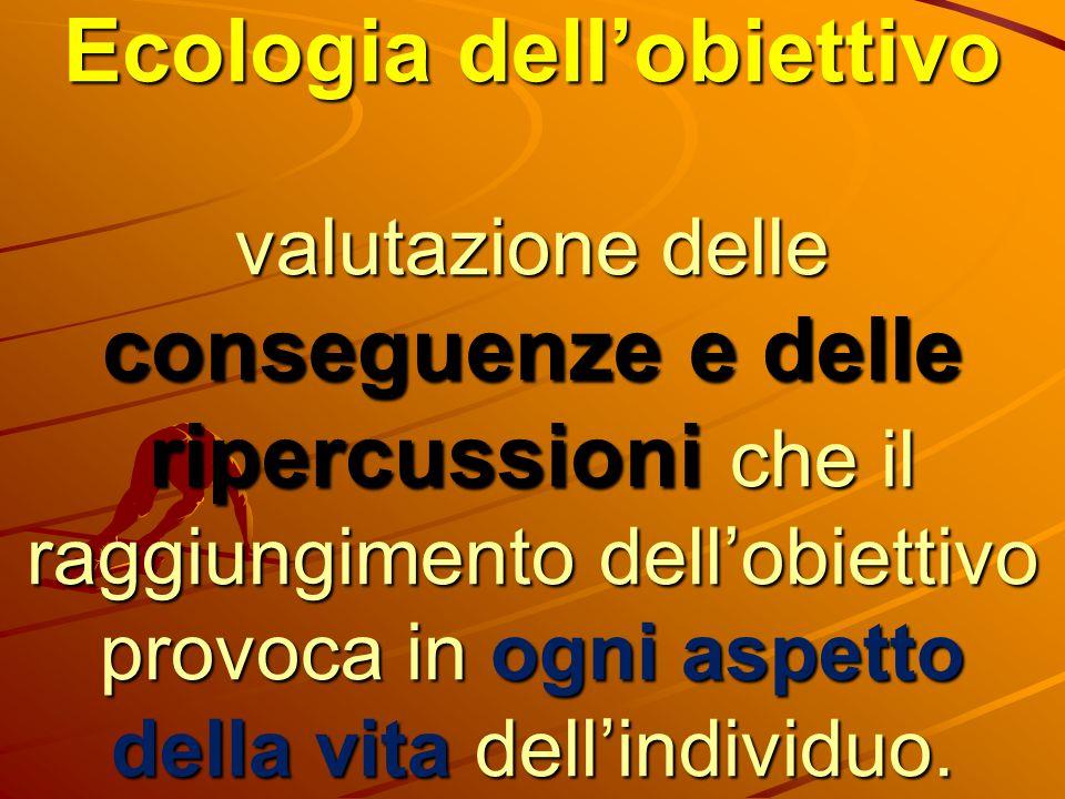 Ecologia dell'obiettivo valutazione delle conseguenze e delle ripercussioni che il raggiungimento dell'obiettivo provoca in ogni aspetto della vita dell'individuo.
