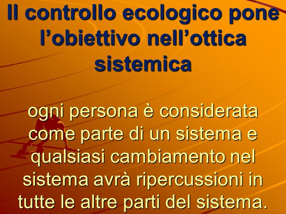 Il controllo ecologico pone l'obiettivo nell'ottica sistemica ogni persona è considerata come parte di un sistema e qualsiasi cambiamento nel sistema avrà ripercussioni in tutte le altre parti del sistema.