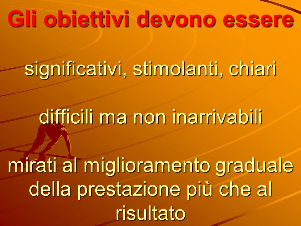 Gli obiettivi devono essere significativi, stimolanti, chiari difficili ma non inarrivabili mirati al miglioramento graduale della prestazione più che al risultato