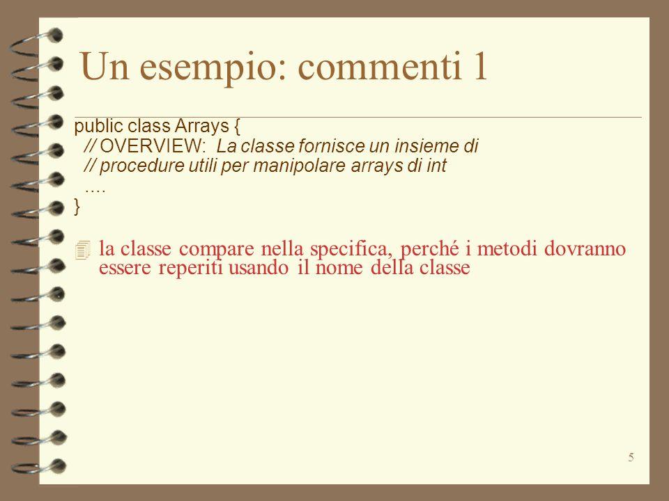 Un esempio: commenti 1 public class Arrays { // OVERVIEW: La classe fornisce un insieme di. // procedure utili per manipolare arrays di int.