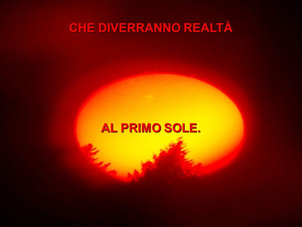 CHE DIVERRANNO REALTÀ AL PRIMO SOLE.