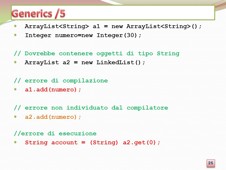Generics /5 ArrayList<String> a1 = new ArrayList<String>(); Integer numero=new Integer(30); // Dovrebbe contenere oggetti di tipo String.