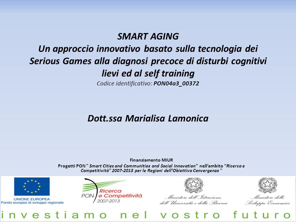 SMART AGING Un approccio innovativo basato sulla tecnologia dei Serious Games alla diagnosi precoce di disturbi cognitivi lievi ed al self training Codice identificativo: PON04a3_00372 Dott.ssa Marialisa Lamonica