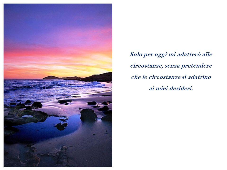 Solo per oggi mi adatterò alle circostanze, senza pretendere che le circostanze si adattino ai miei desideri.