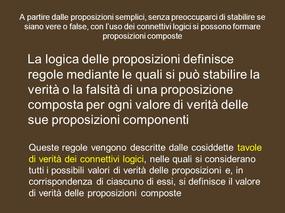 A partire dalle proposizioni semplici, senza preoccuparci di stabilire se siano vere o false, con l'uso dei connettivi logici si possono formare proposizioni composte