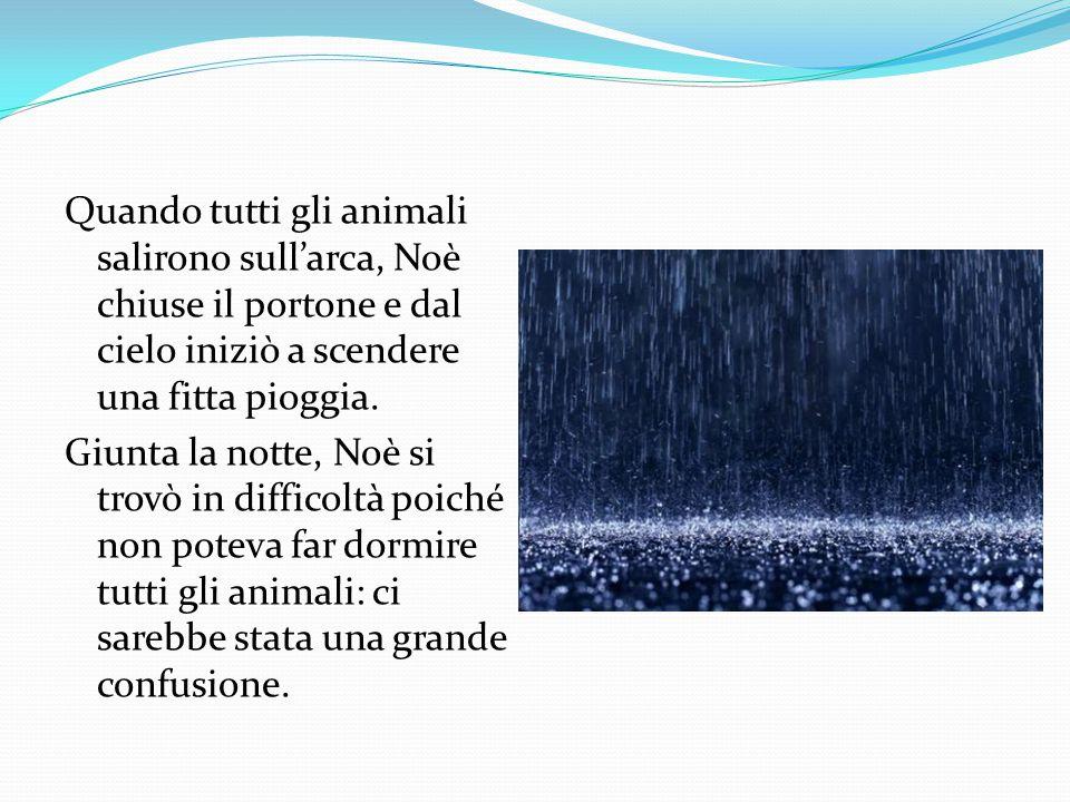 Quando tutti gli animali salirono sull'arca, Noè chiuse il portone e dal cielo iniziò a scendere una fitta pioggia.