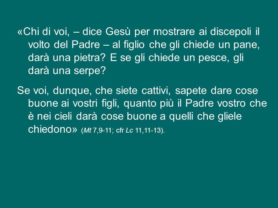 «Chi di voi, – dice Gesù per mostrare ai discepoli il volto del Padre – al figlio che gli chiede un pane, darà una pietra.