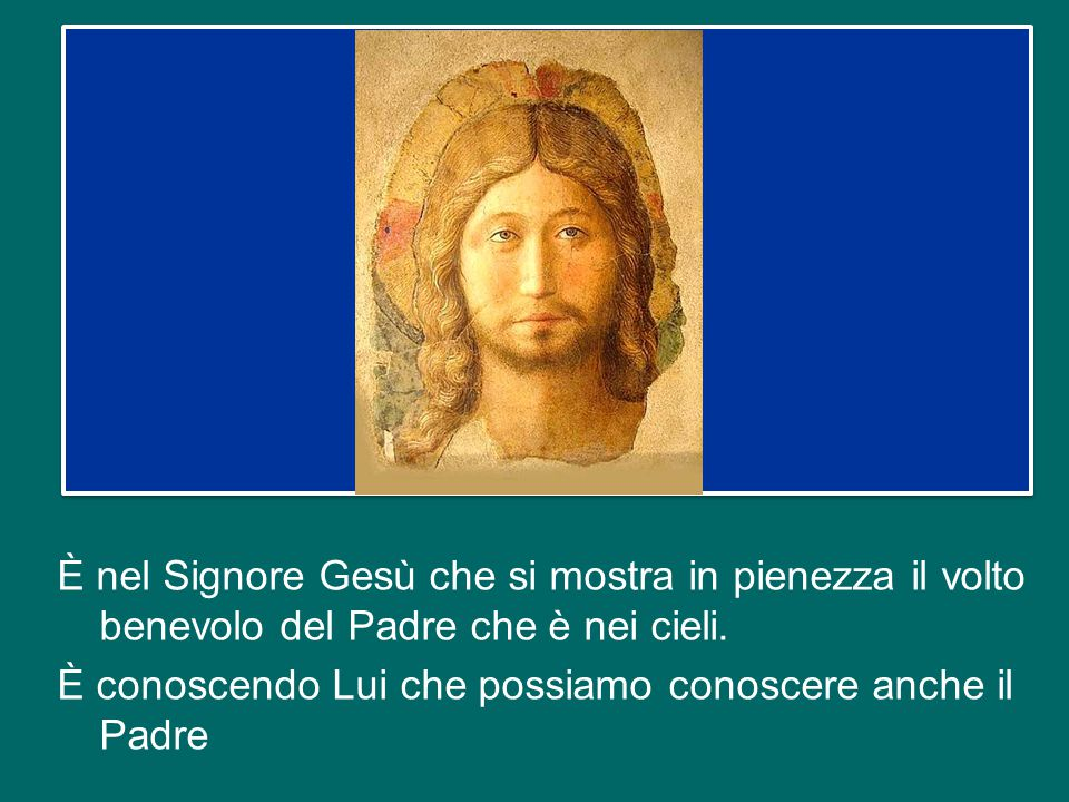 È nel Signore Gesù che si mostra in pienezza il volto benevolo del Padre che è nei cieli.