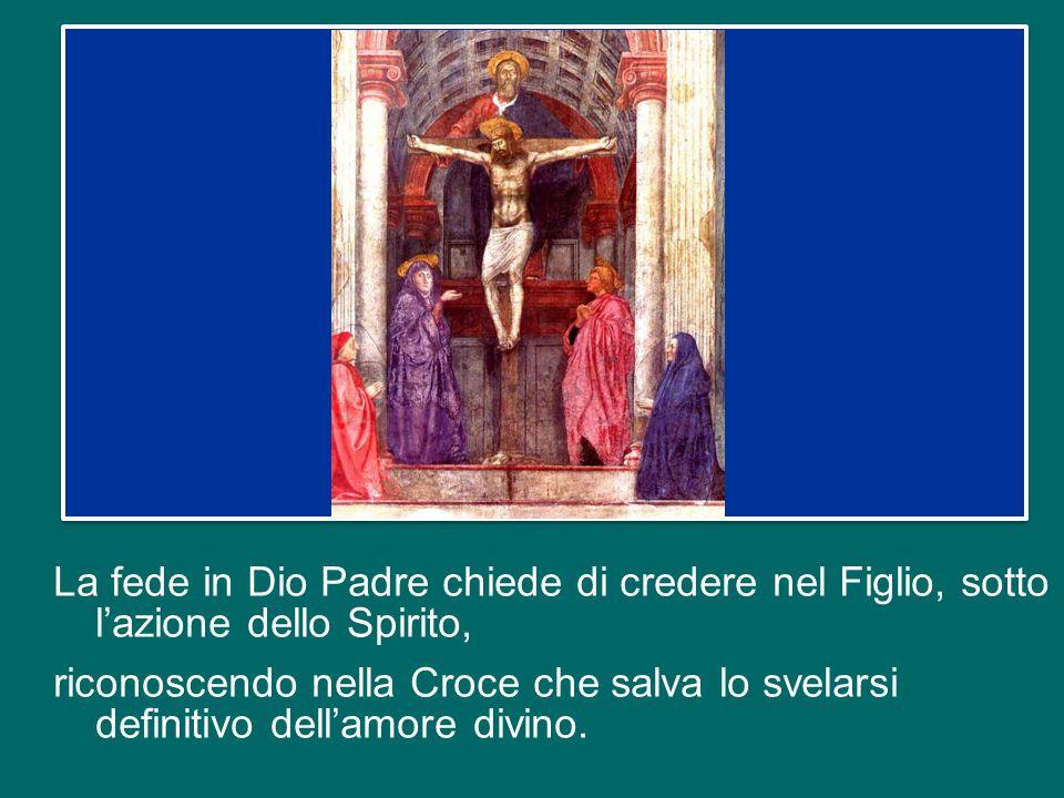 La fede in Dio Padre chiede di credere nel Figlio, sotto l'azione dello Spirito, riconoscendo nella Croce che salva lo svelarsi definitivo dell'amore divino.