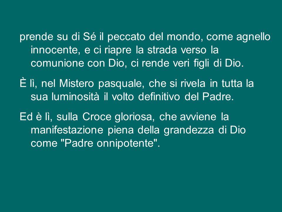 prende su di Sé il peccato del mondo, come agnello innocente, e ci riapre la strada verso la comunione con Dio, ci rende veri figli di Dio.