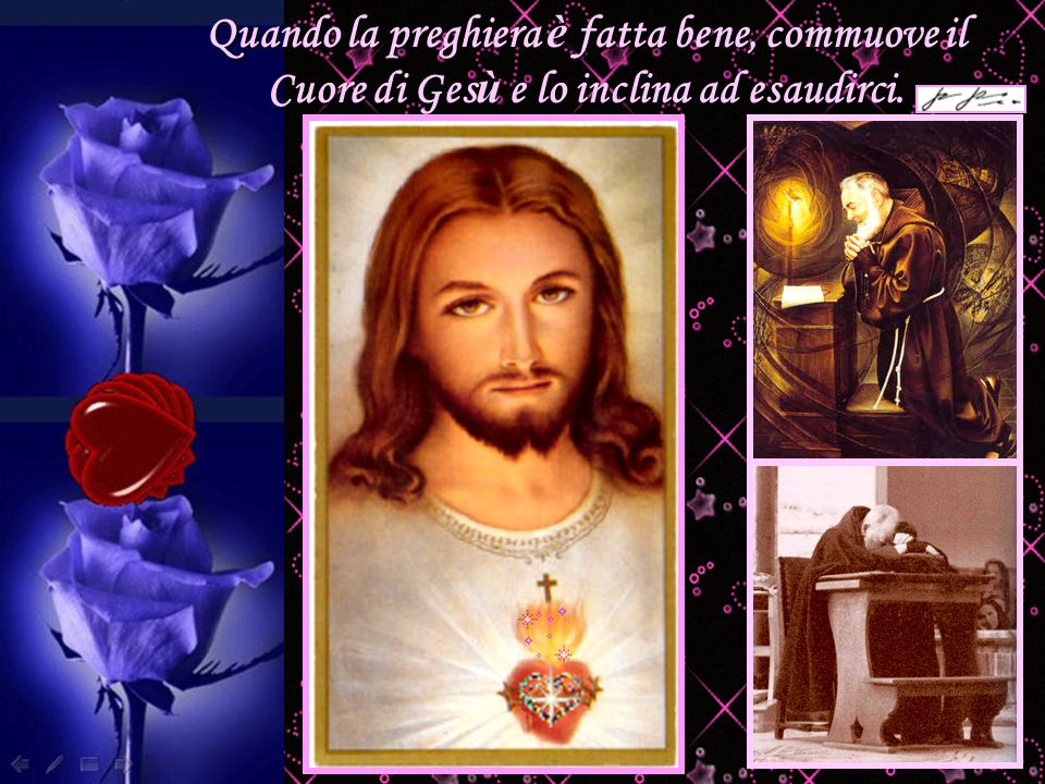 Quando la preghiera è fatta bene, commuove il Cuore di Gesù e lo inclina ad esaudirci.