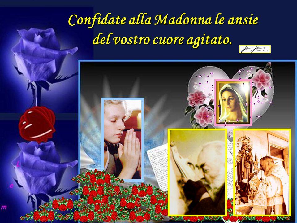 Confidate alla Madonna le ansie del vostro cuore agitato.