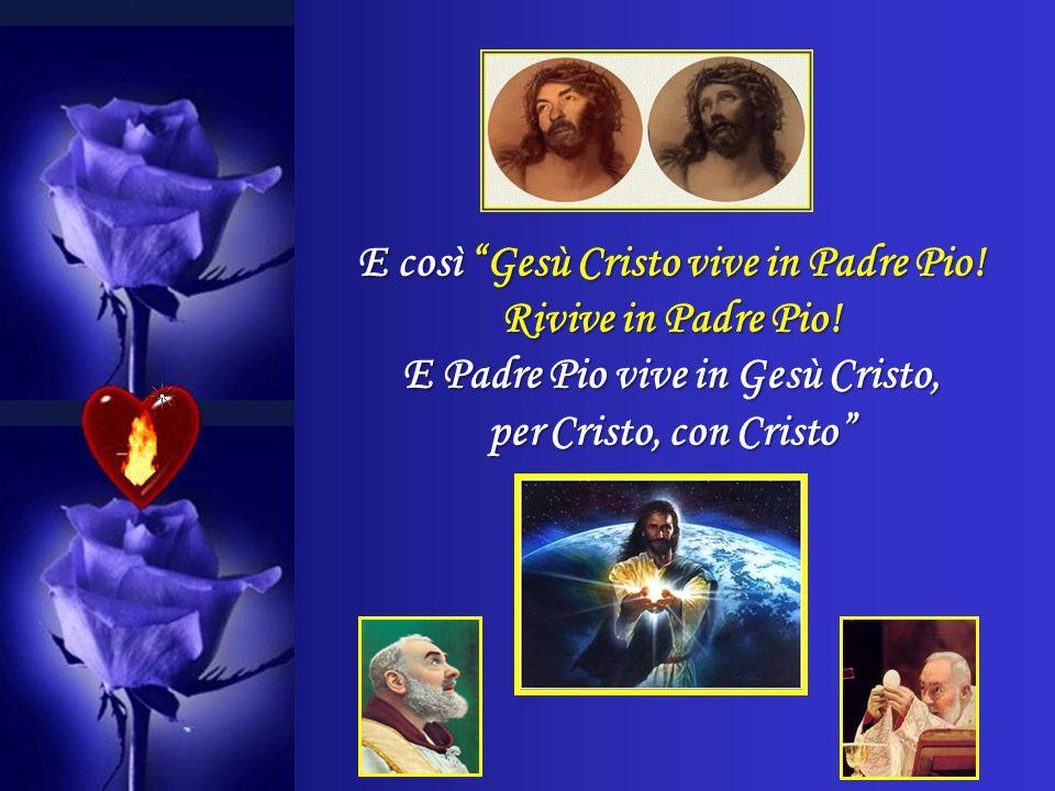 E così Gesù Cristo vive in Padre Pio! Rivive in Padre Pio!