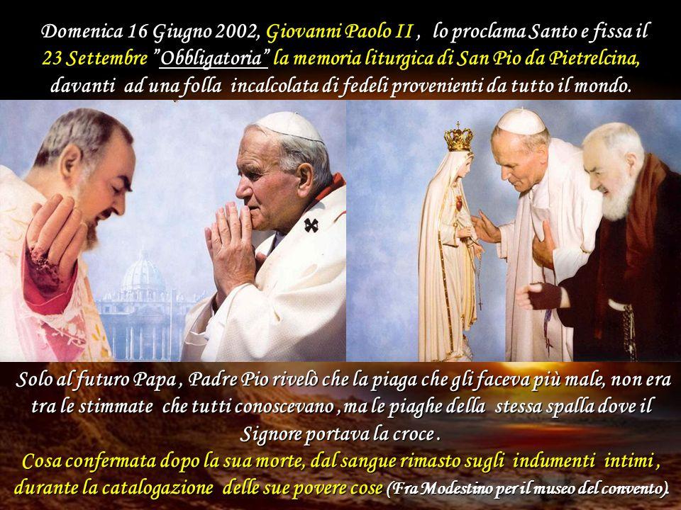 Domenica 16 Giugno 2002, Giovanni Paolo II , lo proclama Santo e fissa il 23 Settembre Obbligatoria la memoria liturgica di San Pio da Pietrelcina, davanti ad una folla incalcolata di fedeli provenienti da tutto il mondo.