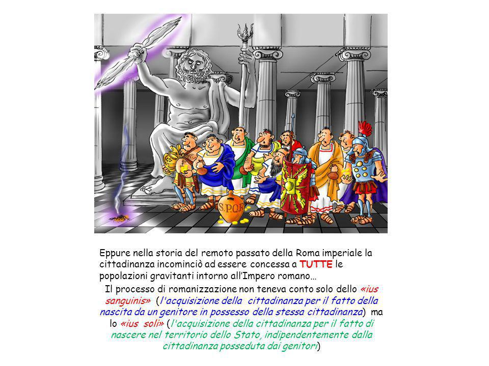 Eppure nella storia del remoto passato della Roma imperiale la cittadinanza incominciò ad essere concessa a TUTTE le popolazioni gravitanti intorno all'Impero romano…