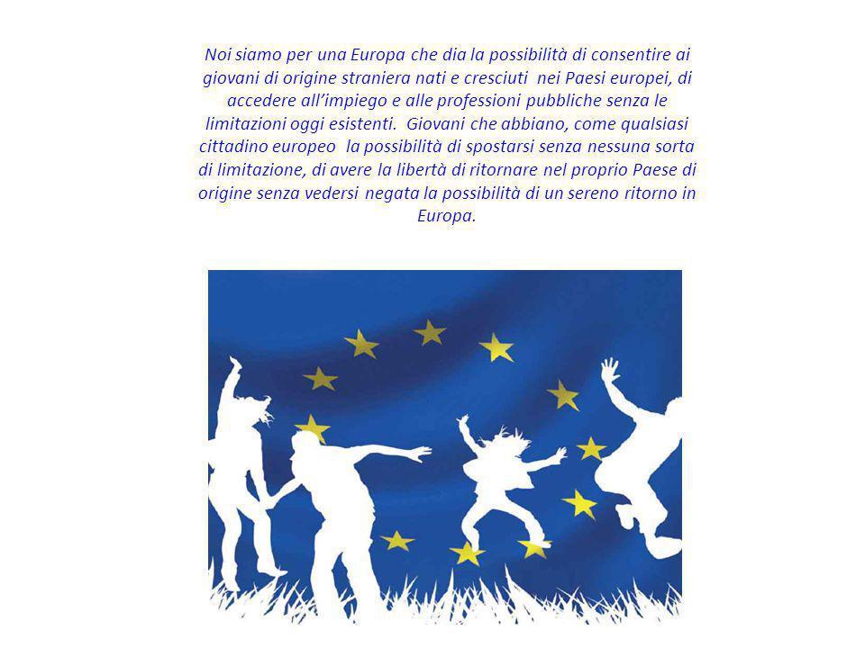 Noi siamo per una Europa che dia la possibilità di consentire ai giovani di origine straniera nati e cresciuti nei Paesi europei, di accedere all'impiego e alle professioni pubbliche senza le limitazioni oggi esistenti.