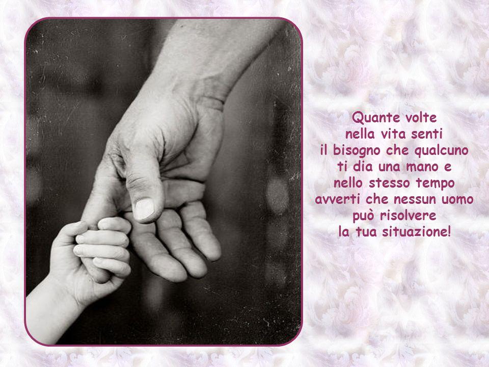 Quante volte nella vita senti il bisogno che qualcuno ti dia una mano e nello stesso tempo avverti che nessun uomo può risolvere la tua situazione!