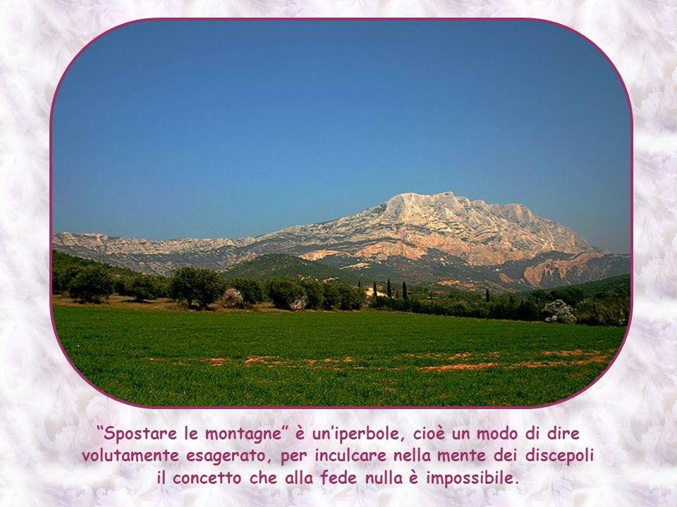Spostare le montagne è un'iperbole, cioè un modo di dire volutamente esagerato, per inculcare nella mente dei discepoli il concetto che alla fede nulla è impossibile.