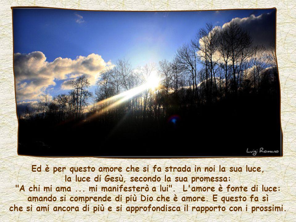 Ed è per questo amore che si fa strada in noi la sua luce, la luce di Gesù, secondo la sua promessa: A chi mi ama ...