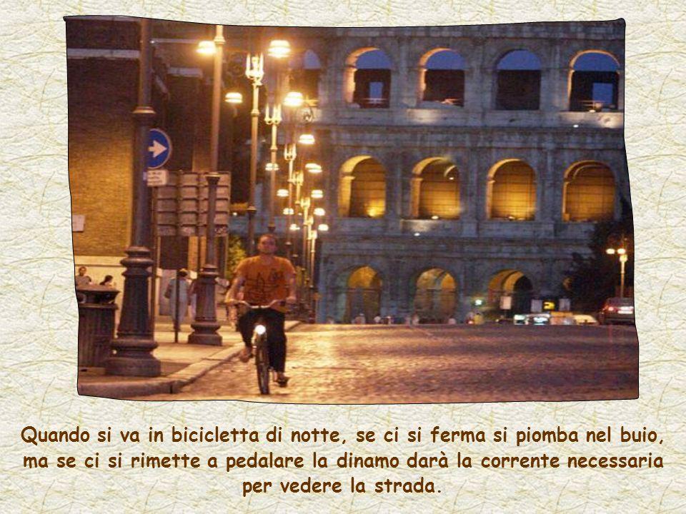 Quando si va in bicicletta di notte, se ci si ferma si piomba nel buio, ma se ci si rimette a pedalare la dinamo darà la corrente necessaria per vedere la strada.