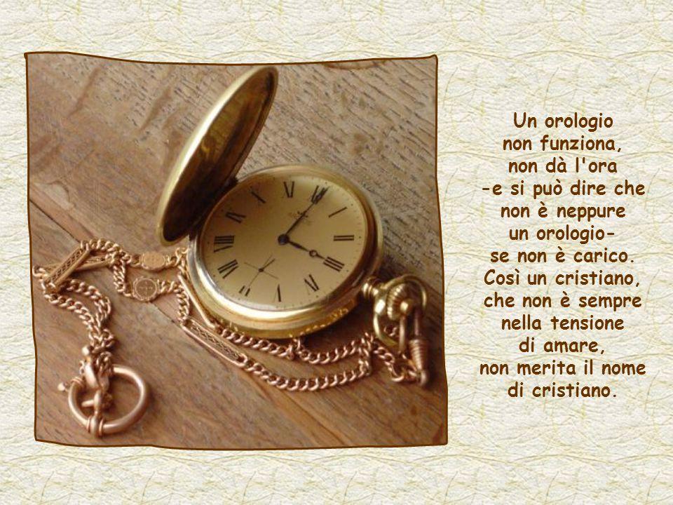 Un orologio non funziona, non dà l ora -e si può dire che non è neppure un orologio- se non è carico.