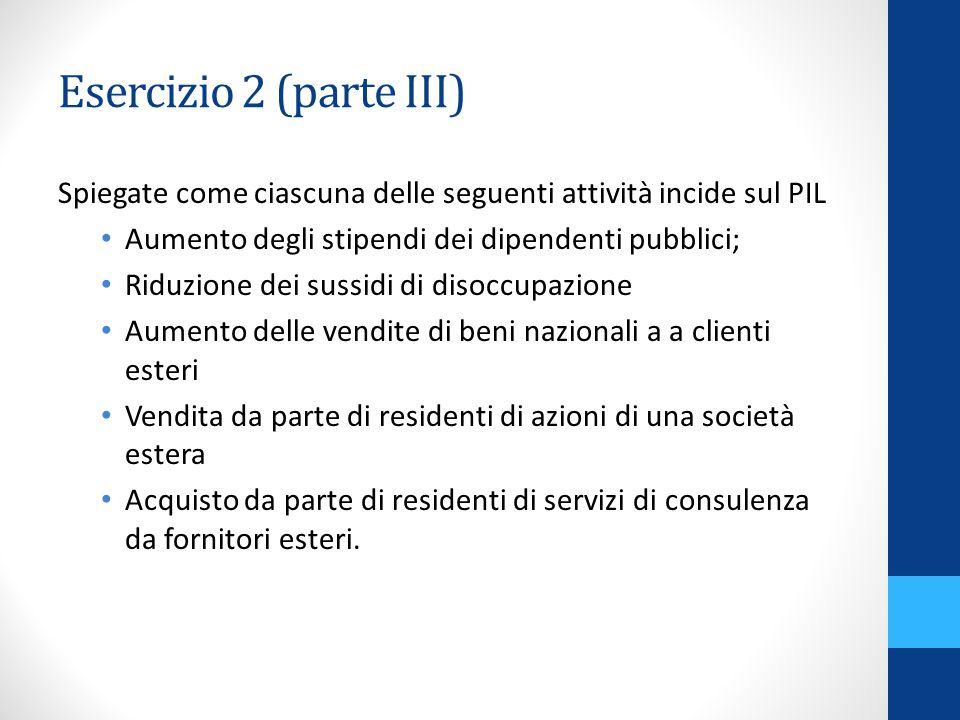 Esercizio 2 (parte III) Spiegate come ciascuna delle seguenti attività incide sul PIL. Aumento degli stipendi dei dipendenti pubblici;