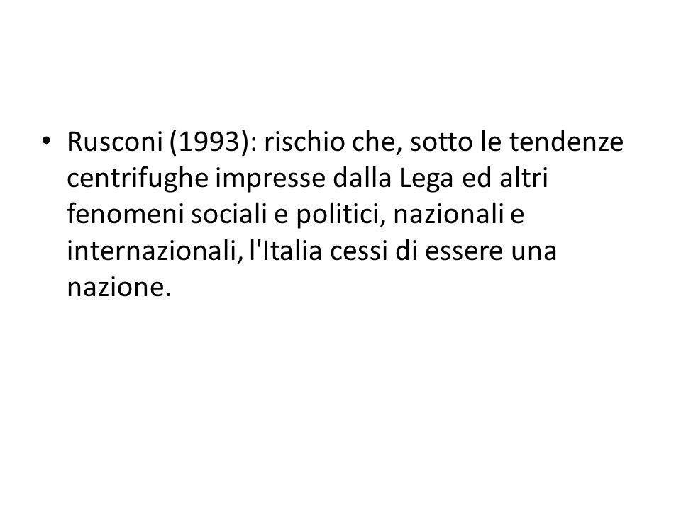 Rusconi (1993): rischio che, sotto le tendenze centrifughe impresse dalla Lega ed altri fenomeni sociali e politici, nazionali e internazionali, l Italia cessi di essere una nazione.