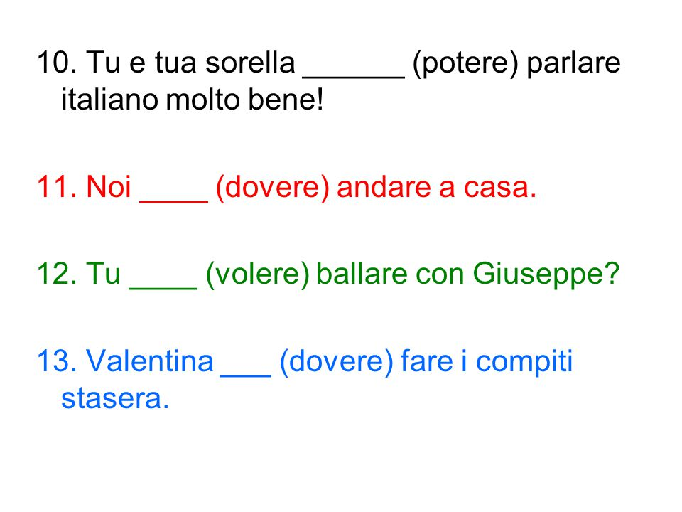 10. Tu e tua sorella ______ (potere) parlare italiano molto bene!