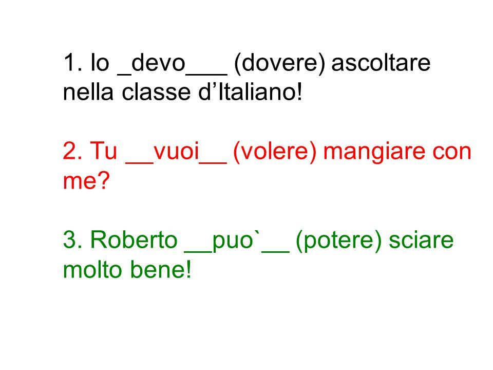 1. Io _devo___ (dovere) ascoltare nella classe d'Italiano. 2