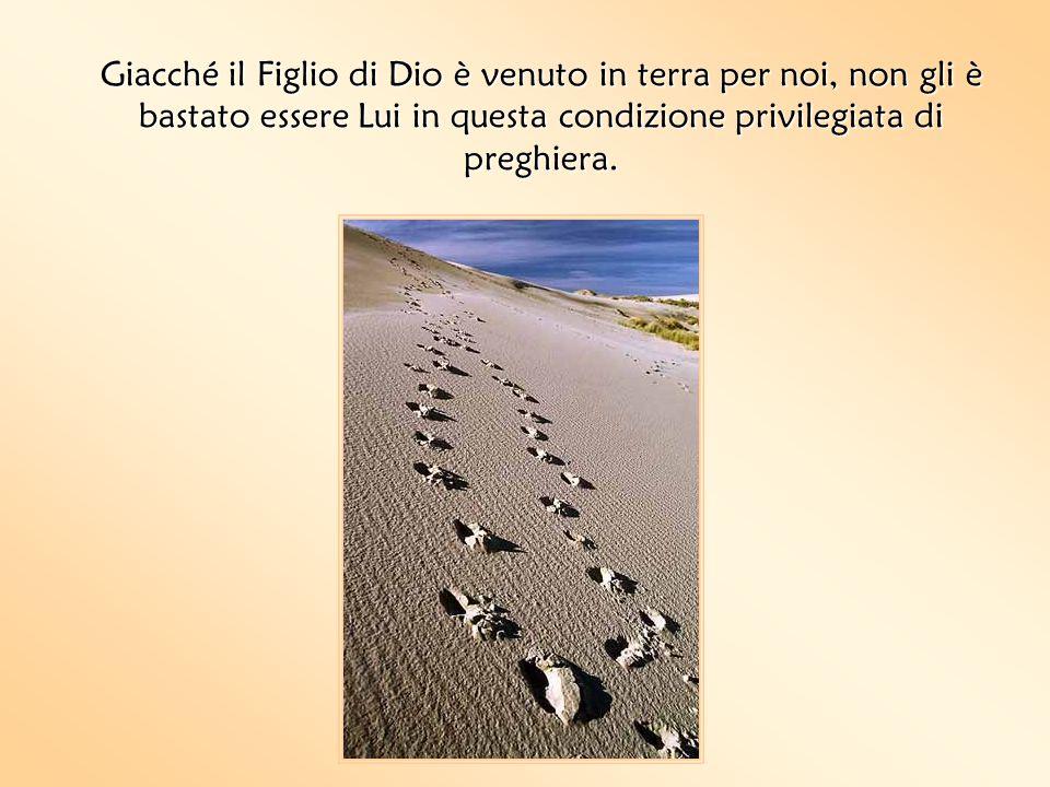 Giacché il Figlio di Dio è venuto in terra per noi, non gli è bastato essere Lui in questa condizione privilegiata di preghiera.