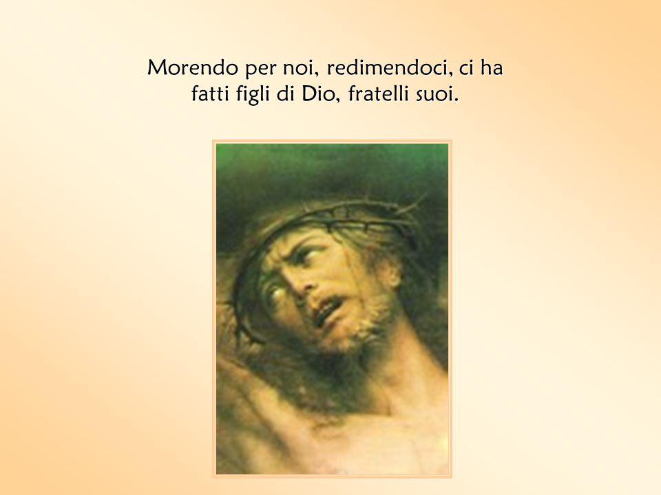 Morendo per noi, redimendoci, ci ha fatti figli di Dio, fratelli suoi.