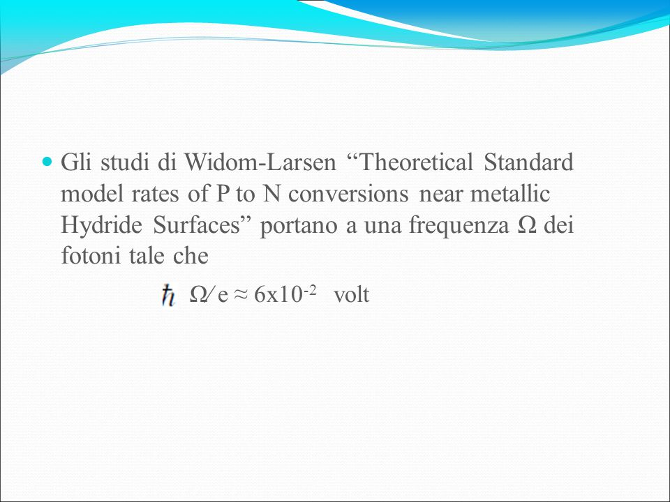 Gli studi di Widom-Larsen Theoretical Standard model rates of P to N conversions near metallic Hydride Surfaces portano a una frequenza Ω dei fotoni tale che