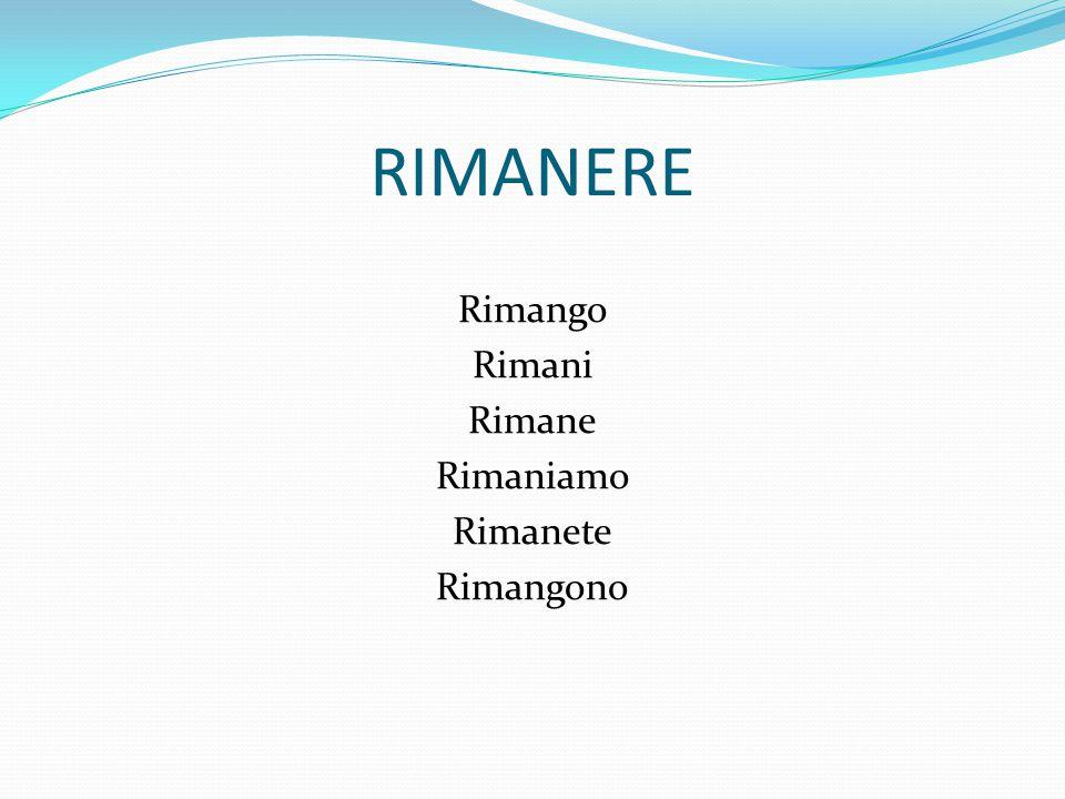 Rimango Rimani Rimane Rimaniamo Rimanete Rimangono
