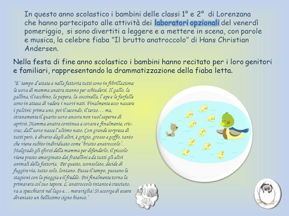 In questo anno scolastico i bambini delle classi 1° e 2° di Lorenzana che hanno partecipato alle attività dei laboratori opzionali del venerdì pomeriggio, si sono divertiti a leggere e a mettere in scena, con parole e musica, la celebre fiaba Il brutto anatroccolo di Hans Christian Andersen.