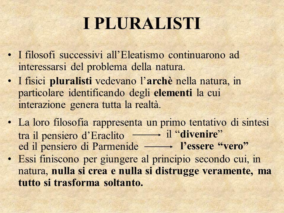 I PLURALISTI I filosofi successivi all'Eleatismo continuarono ad interessarsi del problema della natura.