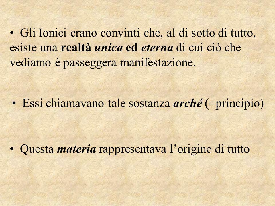 Gli Ionici erano convinti che, al di sotto di tutto, esiste una realtà unica ed eterna di cui ciò che vediamo è passeggera manifestazione.
