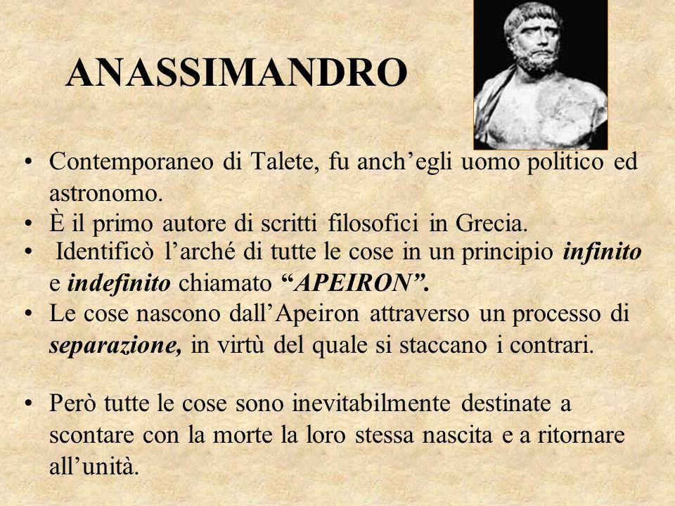 ANASSIMANDRO Contemporaneo di Talete, fu anch'egli uomo politico ed astronomo. È il primo autore di scritti filosofici in Grecia.