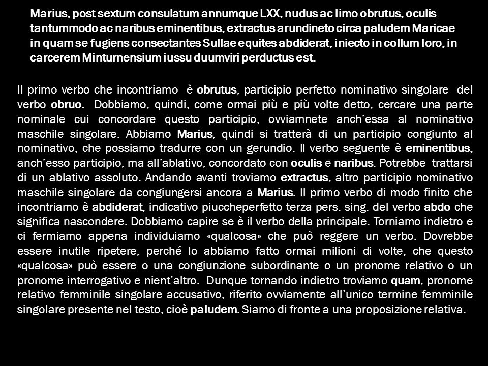 Marius, post sextum consulatum annumque LXX, nudus ac limo obrutus, oculis tantummodo ac naribus eminentibus, extractus arundineto circa paludem Maricae in quam se fugiens consectantes Sullae equites abdiderat, iniecto in collum loro, in carcerem Minturnensium iussu duumviri perductus est.