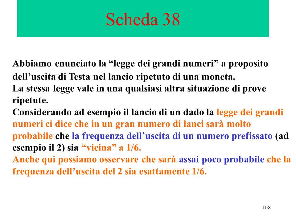 Scheda 38 Abbiamo enunciato la legge dei grandi numeri a proposito dell'uscita di Testa nel lancio ripetuto di una moneta.